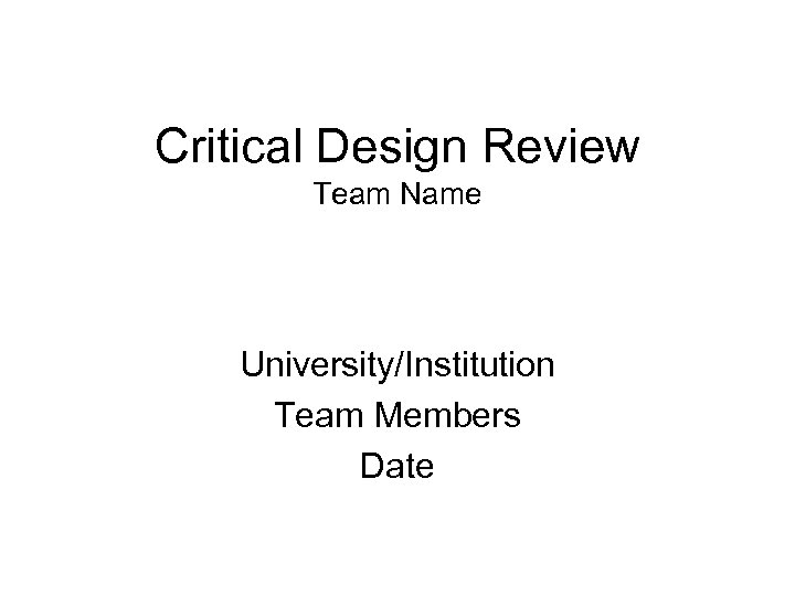 Critical Design Review Team Name University/Institution Team Members Date