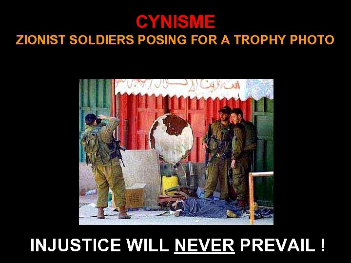 CYNISME ZIONIST SOLDIERS POSING FOR A TROPHY PHOTO INJUSTICE WILL NEVER PREVAIL !