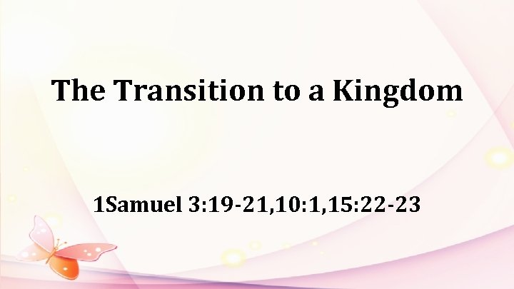 The Transition to a Kingdom 1 Samuel 3: 19 -21, 10: 1, 15: 22