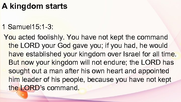 A kingdom starts 1 Samuel 15: 1 -3: You acted foolishly. You have not