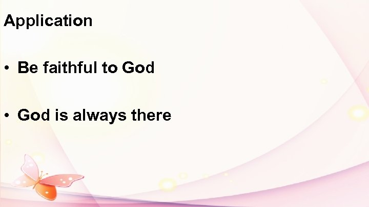 Application • Be faithful to God • God is always there