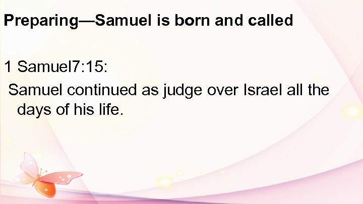 Preparing—Samuel is born and called 1 Samuel 7: 15: Samuel continued as judge over