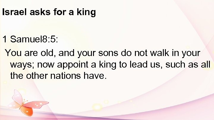 Israel asks for a king 1 Samuel 8: 5: You are old, and your
