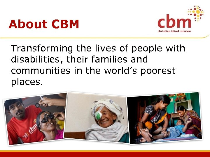 About CBM Transforming the lives of people with disabilities, their families and communities in