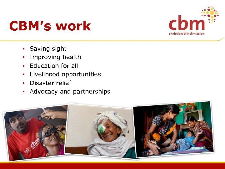 CBM's work • • • Saving sight Improving health Education for all Livelihood opportunities