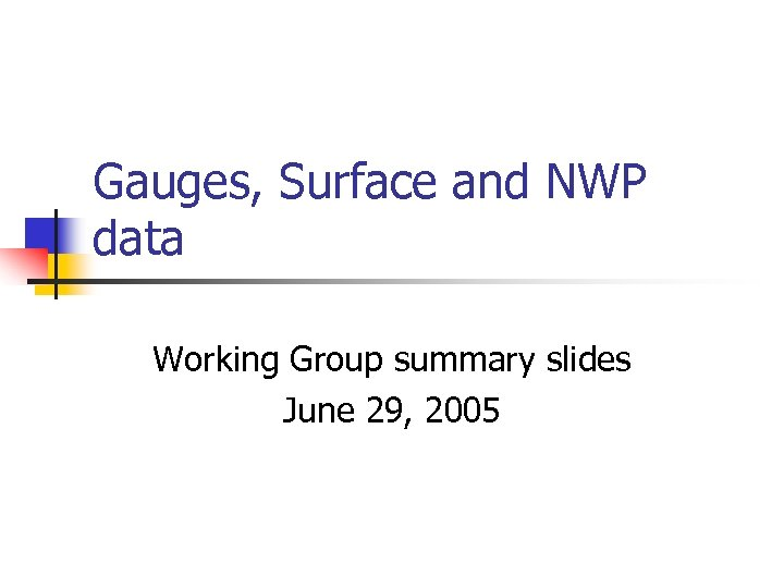 Gauges, Surface and NWP data Working Group summary slides June 29, 2005