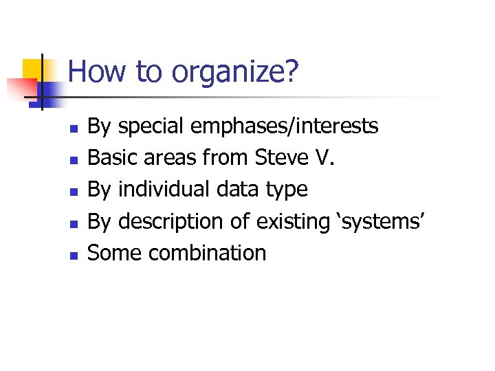 How to organize? n n n By special emphases/interests Basic areas from Steve V.