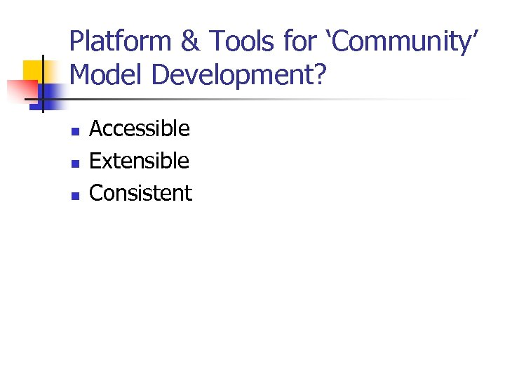 Platform & Tools for 'Community' Model Development? n n n Accessible Extensible Consistent
