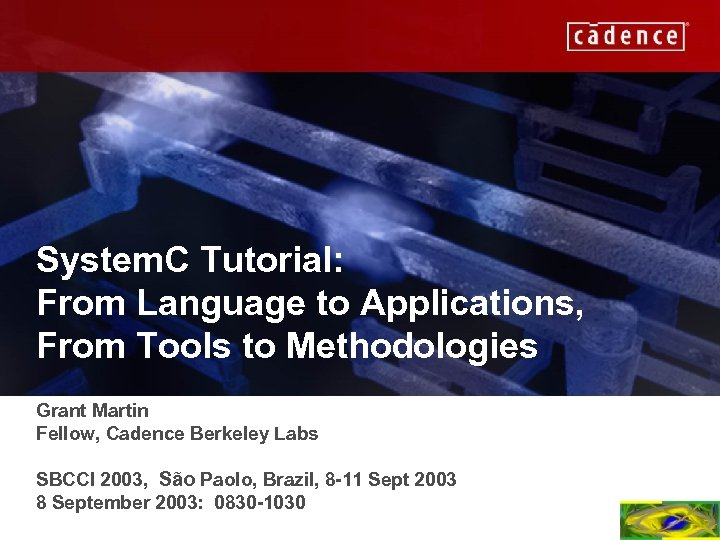 System. C Tutorial: From Language to Applications, From Tools to Methodologies Grant Martin Fellow,