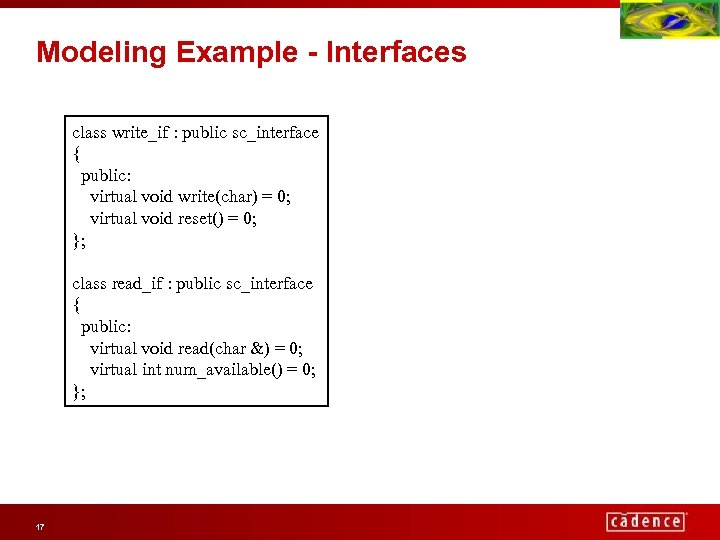 Modeling Example - Interfaces class write_if : public sc_interface { public: virtual void write(char)