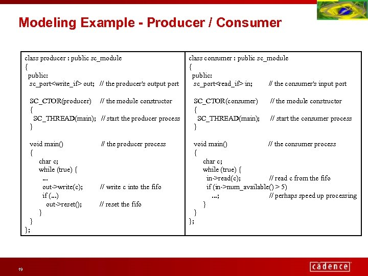 Modeling Example - Producer / Consumer class producer : public sc_module { public: sc_port<write_if>