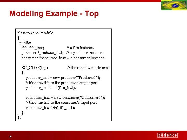 Modeling Example - Top class top : sc_module { public: fifo_inst; // a fifo