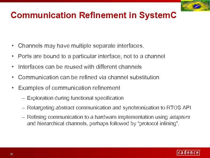 Communication Refinement in System. C • Channels may have multiple separate interfaces. • Ports