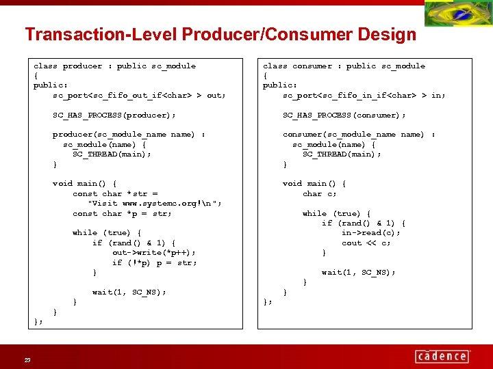 Transaction-Level Producer/Consumer Design class producer : public sc_module { public: sc_port<sc_fifo_out_if<char> > out; class