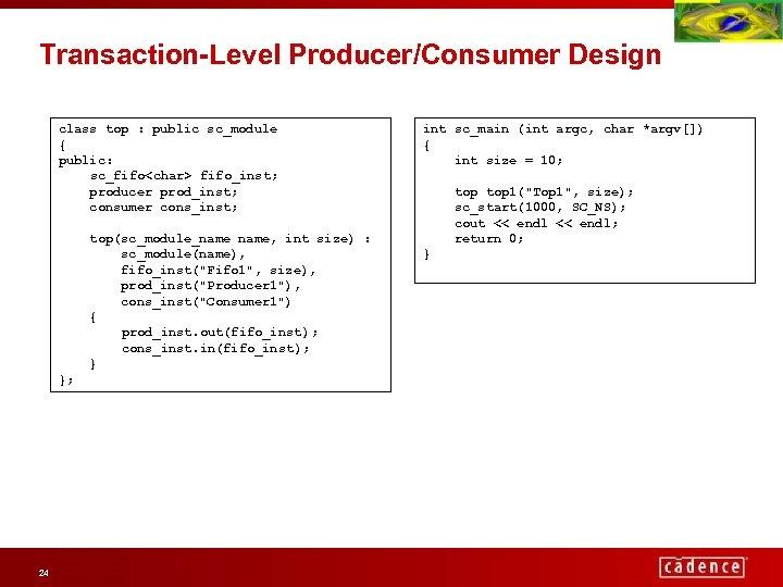 Transaction-Level Producer/Consumer Design class top : public sc_module { public: sc_fifo<char> fifo_inst; producer prod_inst;