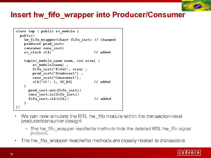 Insert hw_fifo_wrapper into Producer/Consumer class top : public sc_module { public: hw_fifo_wrapper<char> fifo_inst; //