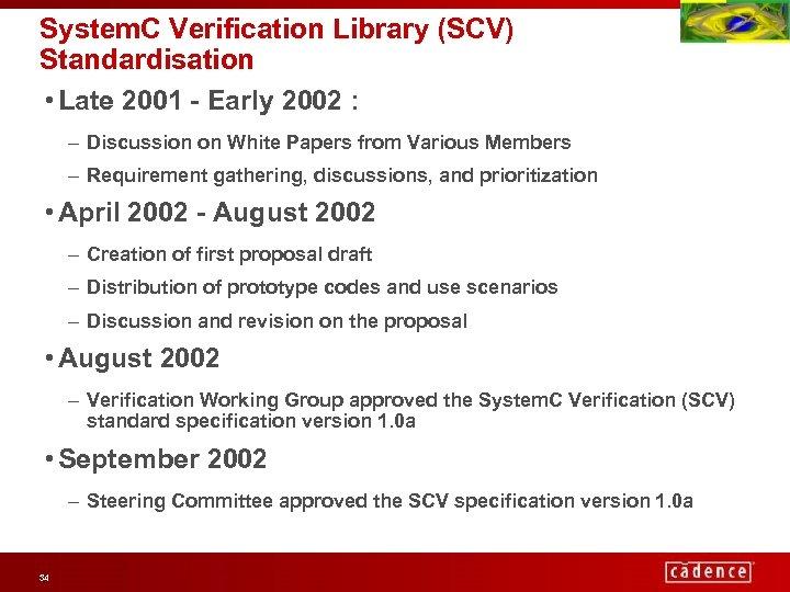 System. C Verification Library (SCV) Standardisation • Late 2001 - Early 2002 : –