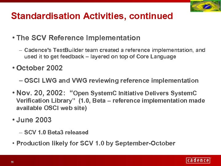 Standardisation Activities, continued • The SCV Reference Implementation – Cadence's Test. Builder team created