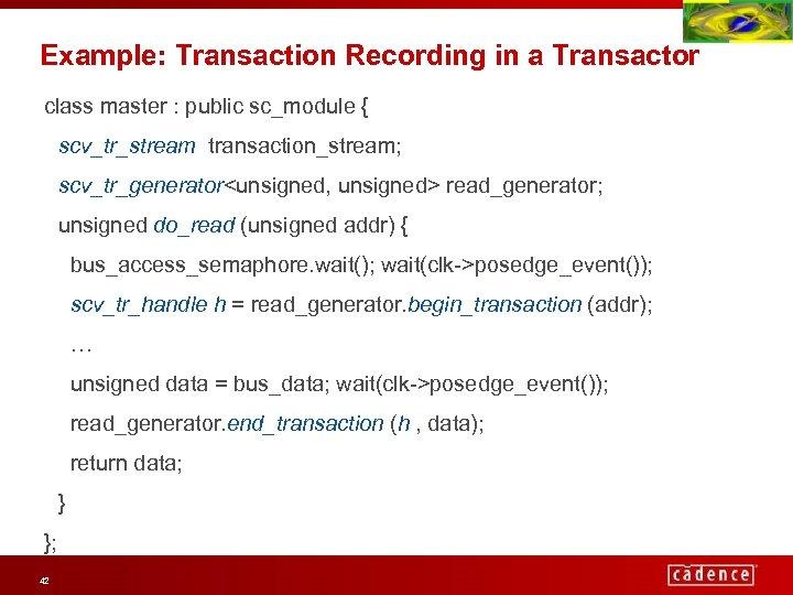 Example: Transaction Recording in a Transactor class master : public sc_module { scv_tr_stream transaction_stream;