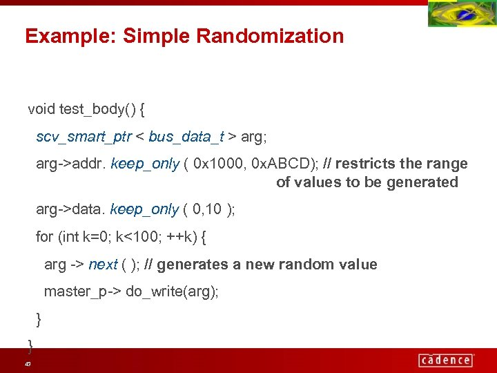 Example: Simple Randomization void test_body() { scv_smart_ptr < bus_data_t > arg; arg->addr. keep_only (