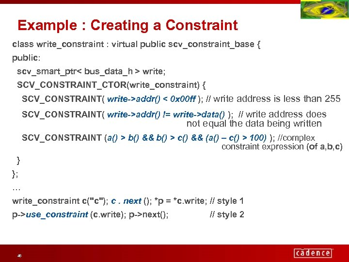 Example : Creating a Constraint class write_constraint : virtual public scv_constraint_base { public: scv_smart_ptr<