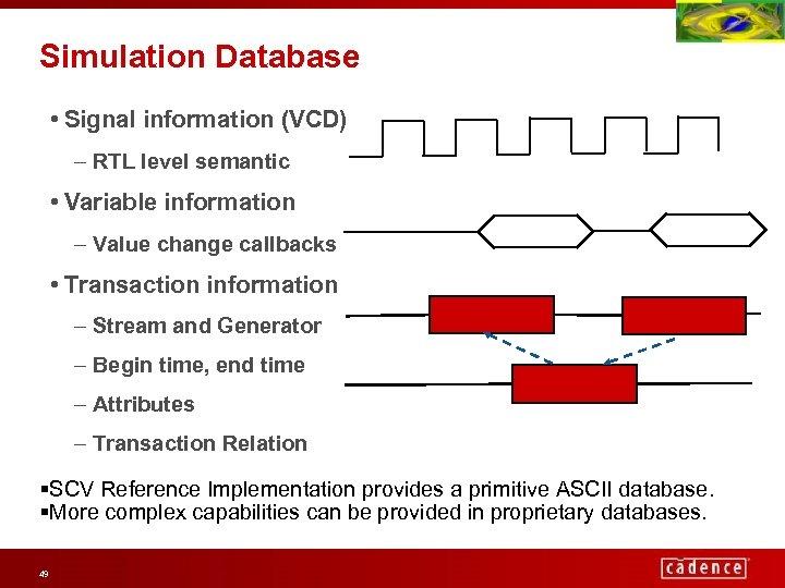 Simulation Database • Signal information (VCD) – RTL level semantic • Variable information –
