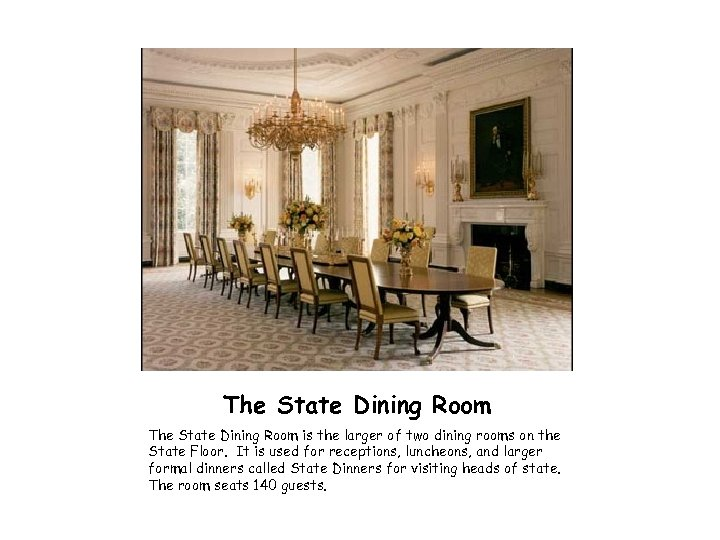 The State Dining Room is the larger of two dining rooms on the State