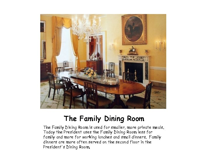 The Family Dining Room is used for smaller, more private meals. Today the President