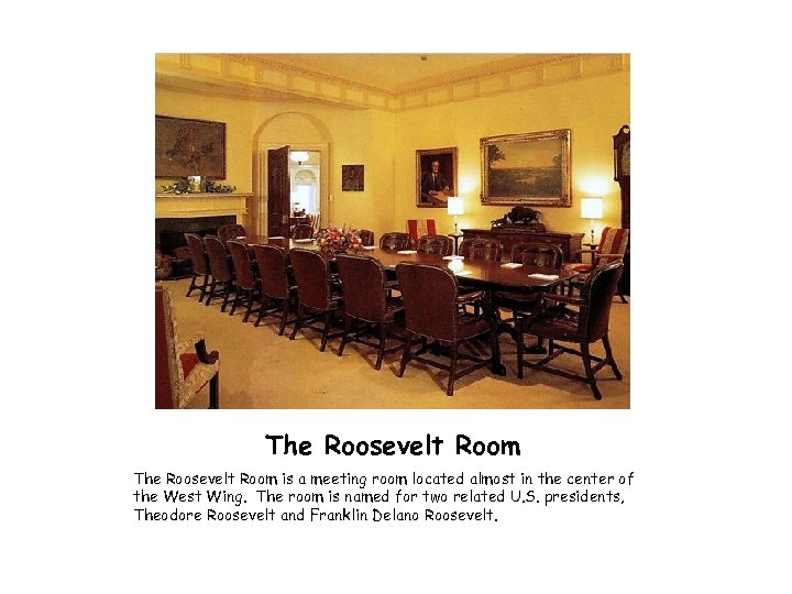 The Roosevelt Room is a meeting room located almost in the center of the
