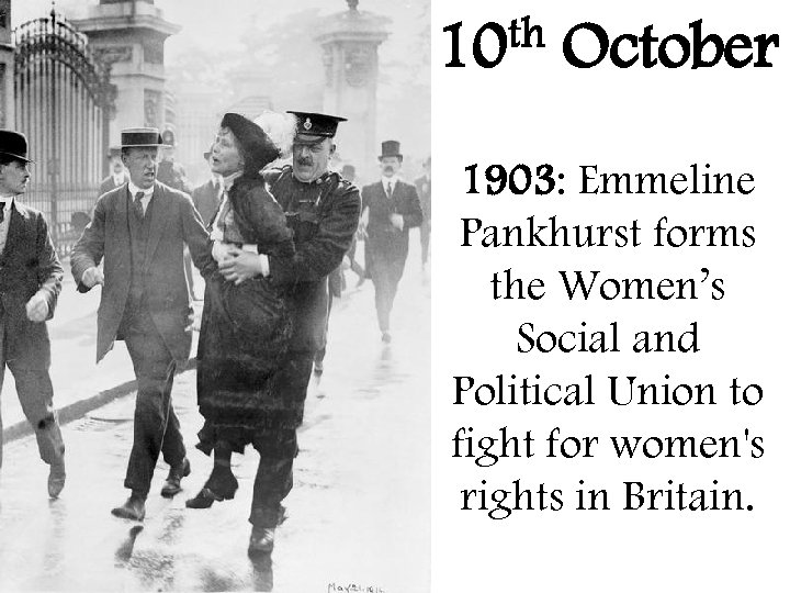 th 10 October 1903: Emmeline Pankhurst forms the Women's Social and Political Union to