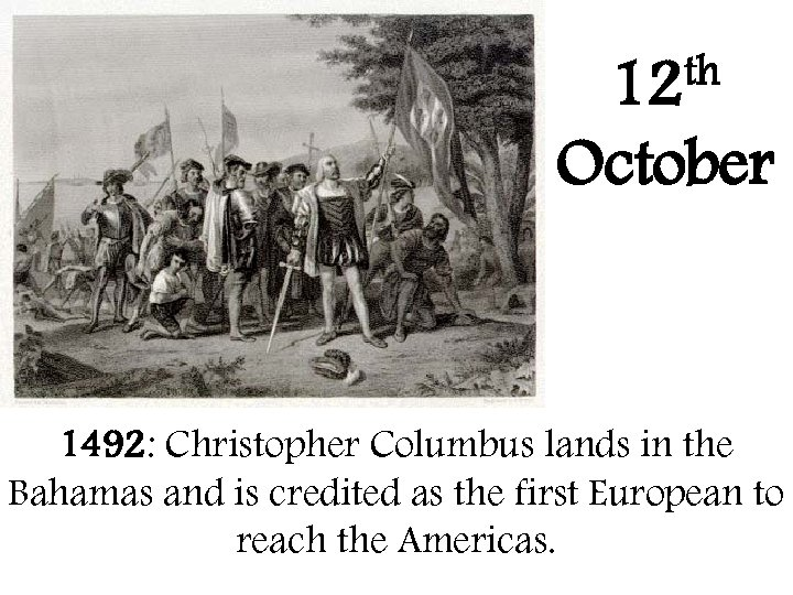 th 12 October 1492: Christopher Columbus lands in the Bahamas and is credited as