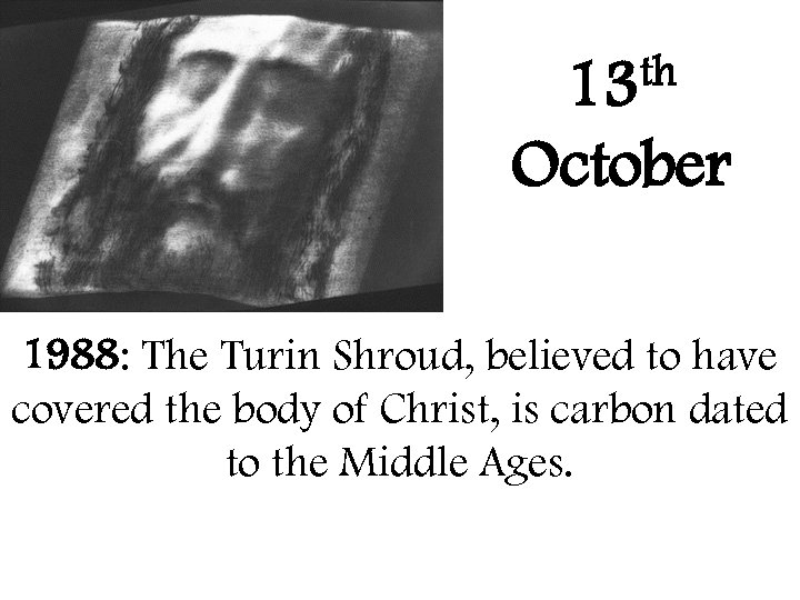 th 13 October 1988: The Turin Shroud, believed to have covered the body of