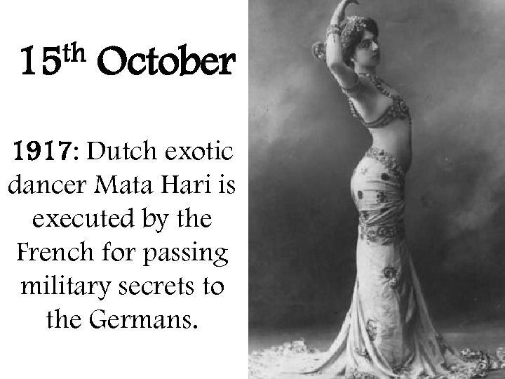 th 15 October 1917: Dutch exotic dancer Mata Hari is executed by the French