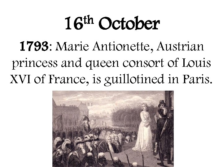th 16 October 1793: Marie Antionette, Austrian princess and queen consort of Louis XVI