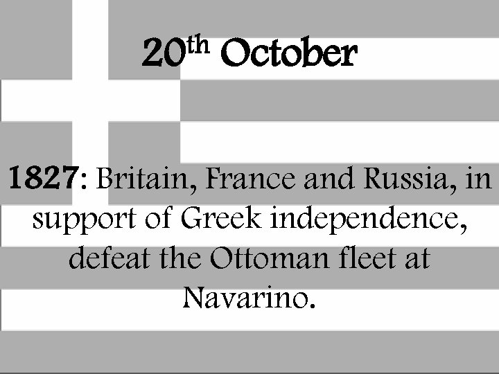 th 20 October 1827: Britain, France and Russia, in support of Greek independence, defeat