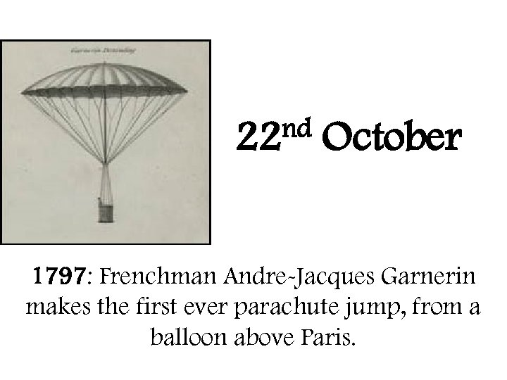 nd 22 October 1797: Frenchman Andre-Jacques Garnerin makes the first ever parachute jump, from