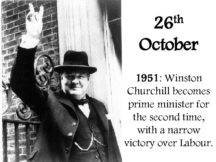 th 26 October 1951: Winston Churchill becomes prime minister for the second time, with