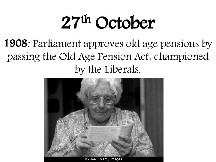 th 27 October 1908: Parliament approves old age pensions by passing the Old Age