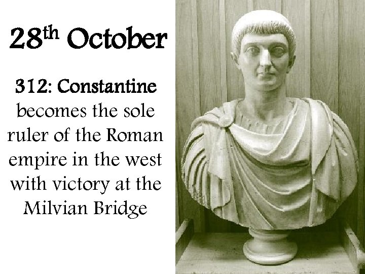 th 28 October 312: Constantine becomes the sole ruler of the Roman empire in