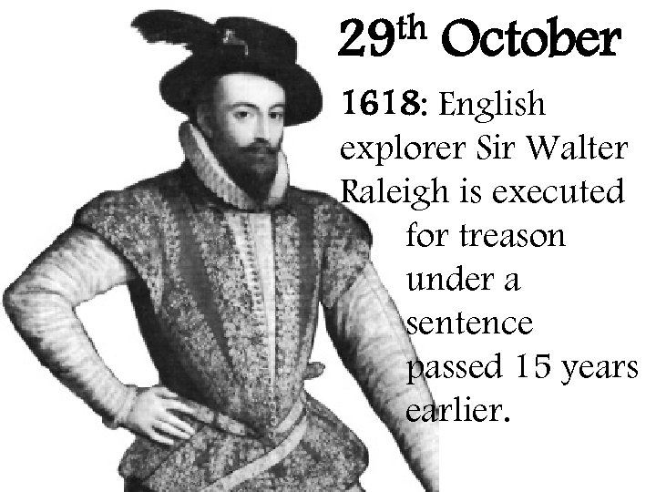 th 29 October 1618: English explorer Sir Walter Raleigh is executed for treason under