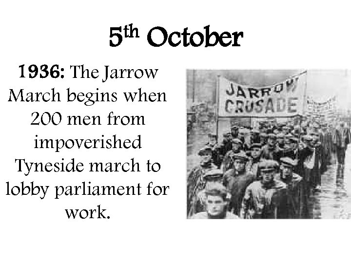 th 5 October 1936: The Jarrow March begins when 200 men from impoverished Tyneside
