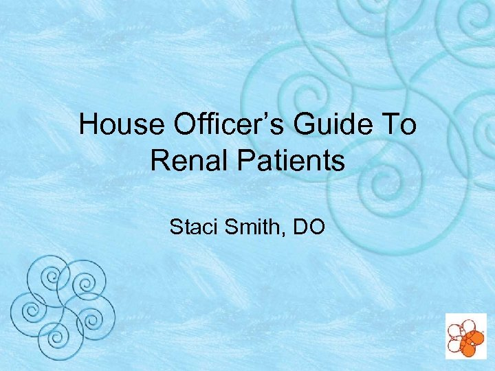 House Officer's Guide To Renal Patients Staci Smith, DO