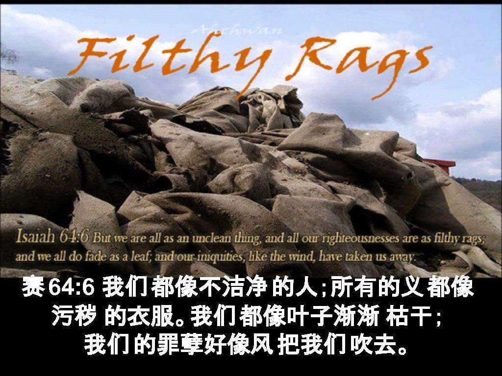 赛 64: 6 我们 都像不洁净 的人;所有的义 都像 污秽 的衣服。我们 都像叶子渐渐 枯干; 我们 的罪孽好像风 把我们