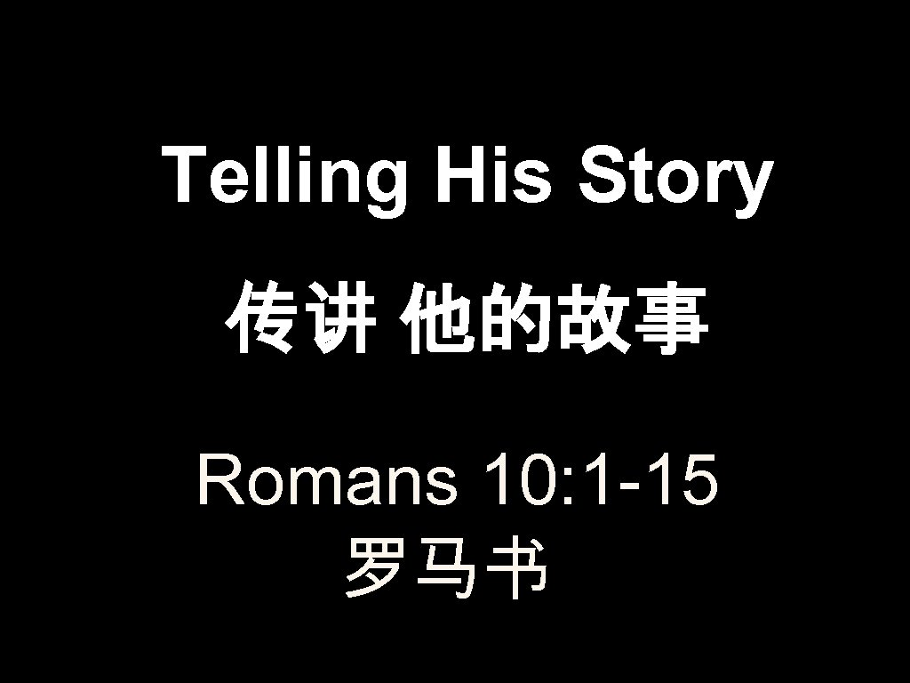 Telling His Story 传讲 他的故事 Romans 10: 1 -15 罗马书