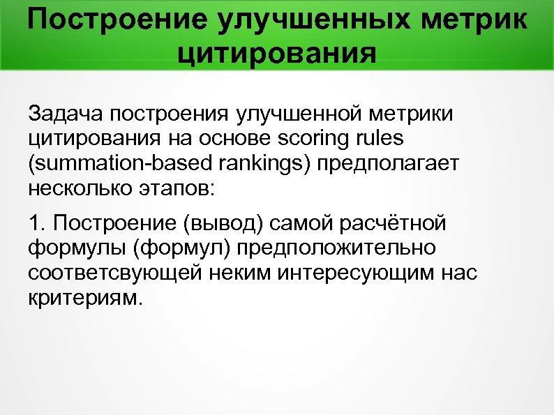 Построение улучшенных метрик цитирования Задача построения улучшенной метрики цитирования на основе scoring rules (summation-based