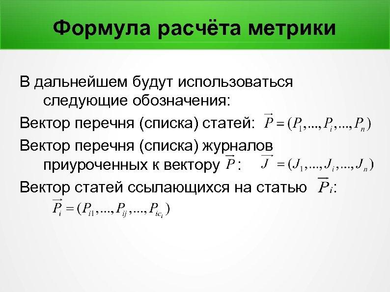 Формула расчёта метрики В дальнейшем будут использоваться следующие обозначения: Вектор перечня (списка) статей: Вектор