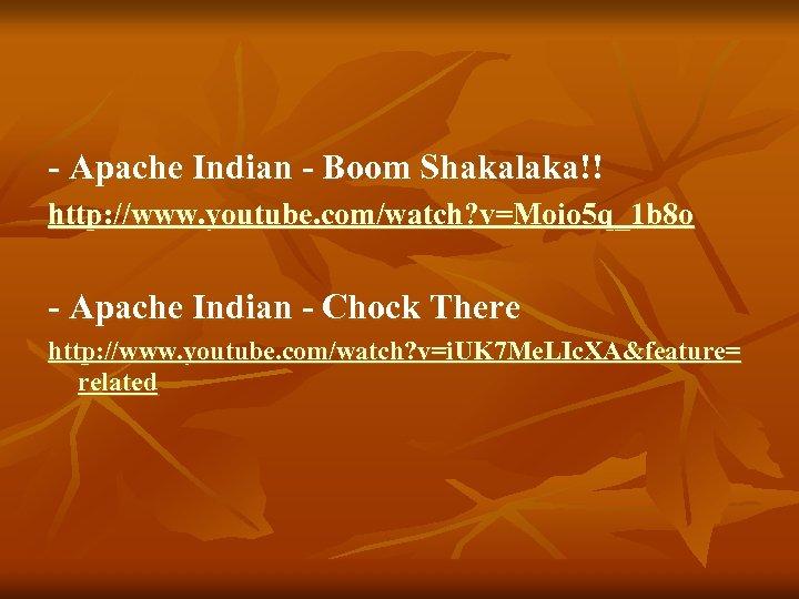 - Apache Indian - Boom Shakalaka!! http: //www. youtube. com/watch? v=Moio 5 q_1 b