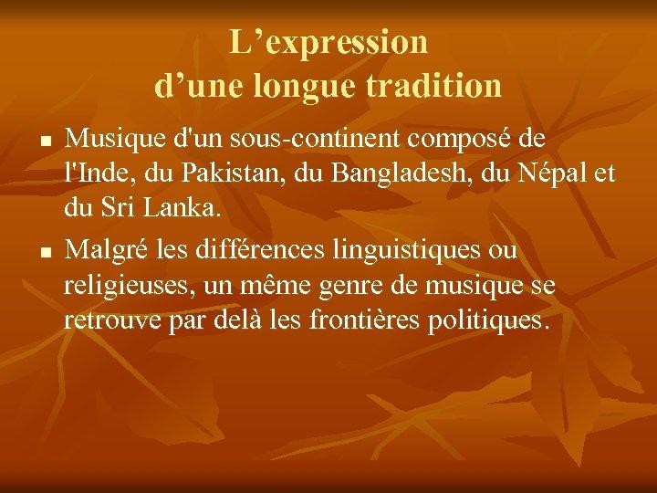 L'expression d'une longue tradition n n Musique d'un sous-continent composé de l'Inde, du Pakistan,