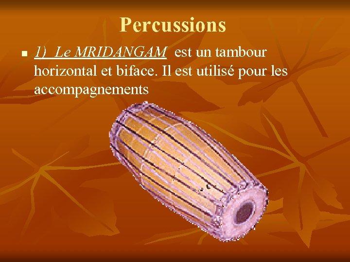 Percussions n 1) Le MRIDANGAM est un tambour horizontal et biface. Il est utilisé