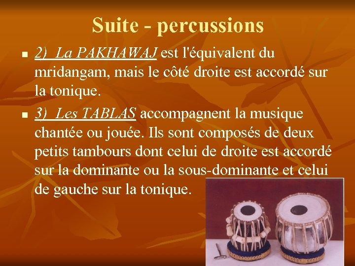 Suite - percussions n n 2) La PAKHAWAJ est l'équivalent du mridangam, mais le